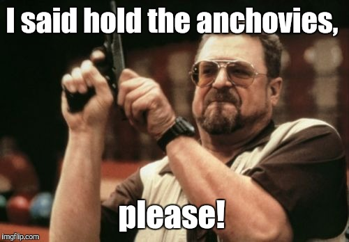 Am I The Only One Around Here Meme | I said hold the anchovies, please! | image tagged in memes,am i the only one around here | made w/ Imgflip meme maker