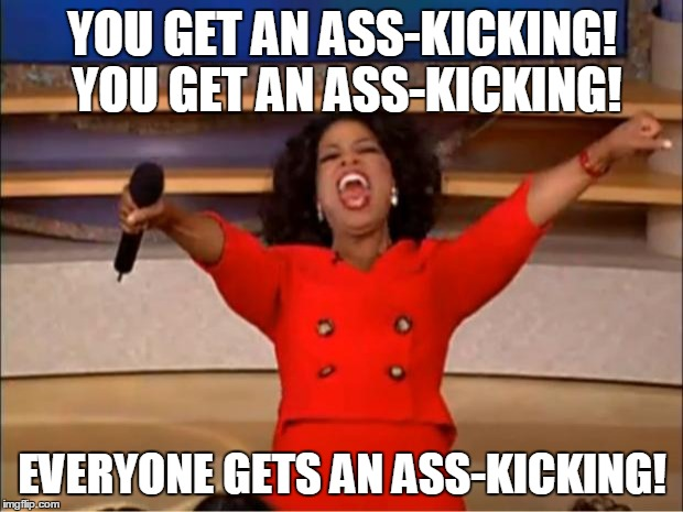 Oprah You Get A Meme | YOU GET AN ASS-KICKING! YOU GET AN ASS-KICKING! EVERYONE GETS AN ASS-KICKING! | image tagged in memes,oprah you get a | made w/ Imgflip meme maker