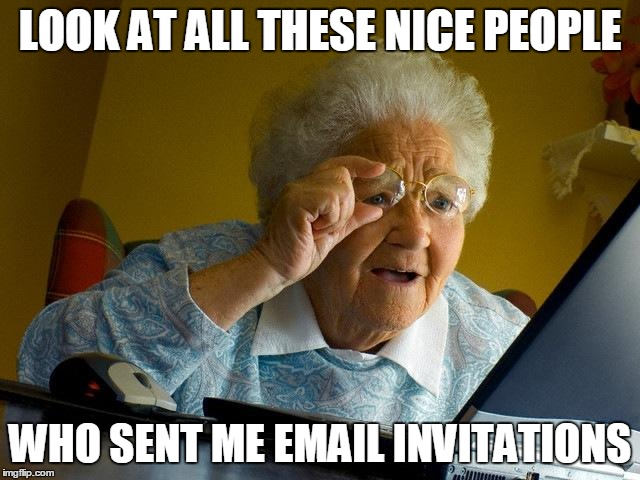Grandma Finds The Internet Meme | LOOK AT ALL THESE NICE PEOPLE WHO SENT ME EMAIL INVITATIONS | image tagged in memes,grandma finds the internet | made w/ Imgflip meme maker