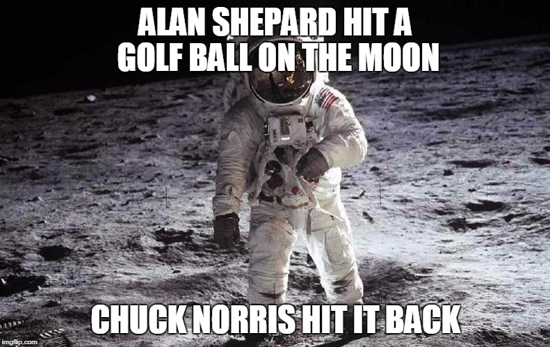 Chuck Norris golf ball | ALAN SHEPARD HIT A GOLF BALL ON THE MOON CHUCK NORRIS HIT IT BACK | image tagged in man on moon,chuck norris,golf,moon,memes | made w/ Imgflip meme maker