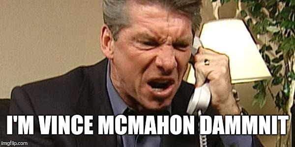 Vince McMahon Phone | I'M VINCE MCMAHON DAMMNIT | image tagged in vince mcmahon phone | made w/ Imgflip meme maker
