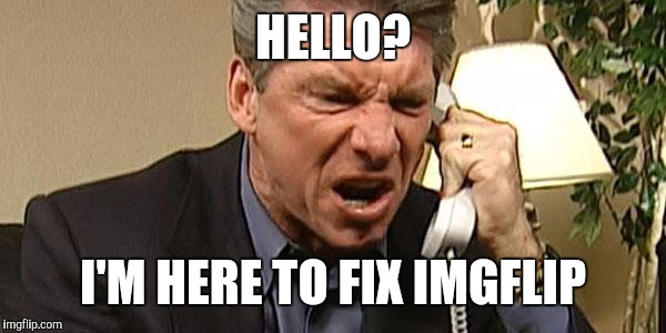 Vince McMahon Phone | HELLO? I'M HERE TO FIX IMGFLIP | image tagged in vince mcmahon phone | made w/ Imgflip meme maker