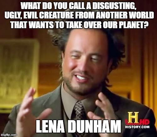 Ancient Aliens Meme | WHAT DO YOU CALL A DISGUSTING, UGLY, EVIL CREATURE FROM ANOTHER WORLD THAT WANTS TO TAKE OVER OUR PLANET? LENA DUNHAM | image tagged in memes,ancient aliens | made w/ Imgflip meme maker