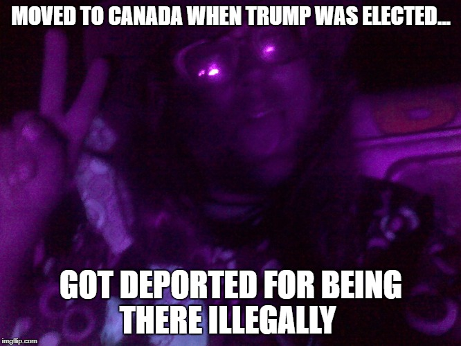 MOVED TO CANADA WHEN TRUMP WAS ELECTED... GOT DEPORTED FOR BEING THERE ILLEGALLY | image tagged in crazy hippy | made w/ Imgflip meme maker
