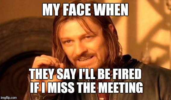 One Does Not Simply Meme | MY FACE WHEN THEY SAY I'LL BE FIRED IF I MISS THE MEETING | image tagged in memes,one does not simply | made w/ Imgflip meme maker