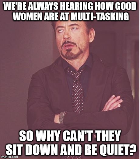 Face You Make Robert Downey Jr Meme | WE'RE ALWAYS HEARING HOW GOOD WOMEN ARE AT MULTI-TASKING SO WHY CAN'T THEY SIT DOWN AND BE QUIET? | image tagged in memes,face you make robert downey jr | made w/ Imgflip meme maker