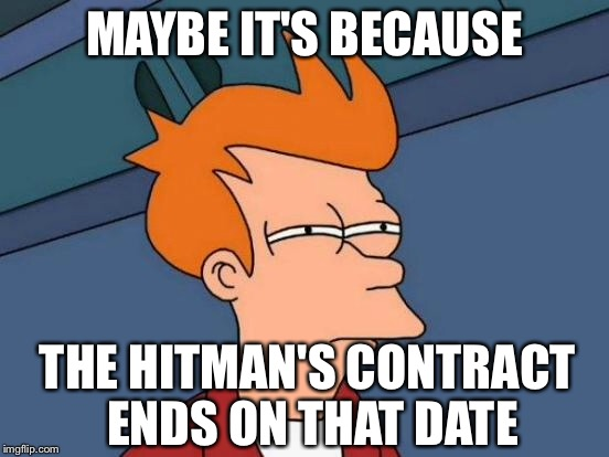Futurama Fry Meme | MAYBE IT'S BECAUSE THE HITMAN'S CONTRACT ENDS ON THAT DATE | image tagged in memes,futurama fry | made w/ Imgflip meme maker