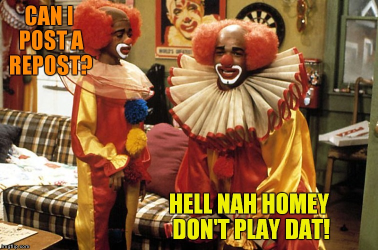 CAN I POST A REPOST? HELL NAH HOMEY DON'T PLAY DAT! | made w/ Imgflip meme maker