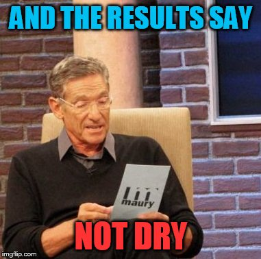Maury Lie Detector Meme | AND THE RESULTS SAY NOT DRY | image tagged in memes,maury lie detector | made w/ Imgflip meme maker