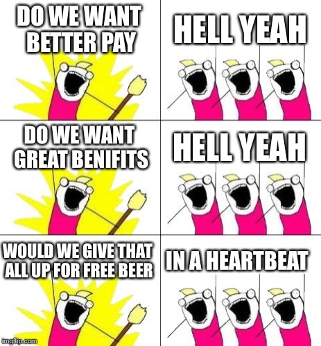 What Do We Want 3 Meme | DO WE WANT BETTER PAY HELL YEAH DO WE WANT GREAT BENIFITS HELL YEAH WOULD WE GIVE THAT ALL UP FOR FREE BEER IN A HEARTBEAT | image tagged in memes,what do we want 3 | made w/ Imgflip meme maker
