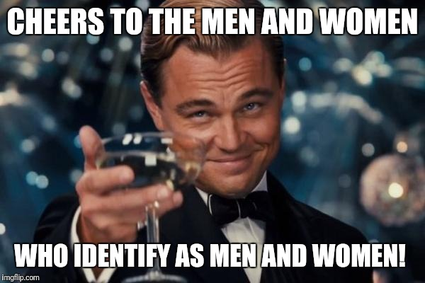 Leonardo Dicaprio Cheers Meme | CHEERS TO THE MEN AND WOMEN WHO IDENTIFY AS MEN AND WOMEN! | image tagged in memes,leonardo dicaprio cheers | made w/ Imgflip meme maker