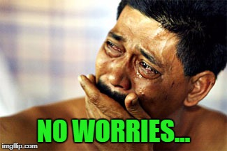 Crying Mexican | NO WORRIES... | image tagged in crying mexican | made w/ Imgflip meme maker