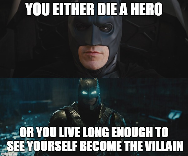 Batman Dark Knight Batfleck Die a Hero | YOU EITHER DIE A HERO OR YOU LIVE LONG ENOUGH TO SEE YOURSELF BECOME THE VILLAIN | image tagged in batman dark knight affleck batfleck bvs dceu | made w/ Imgflip meme maker