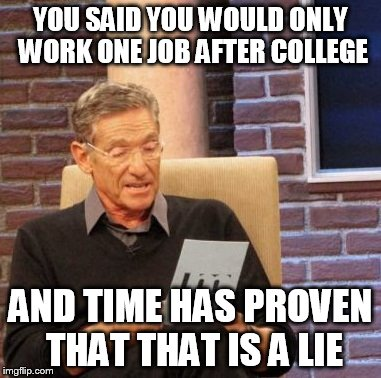 Maury Lie Detector Meme | YOU SAID YOU WOULD ONLY WORK ONE JOB AFTER COLLEGE AND TIME HAS PROVEN THAT THAT IS A LIE | image tagged in memes,maury lie detector | made w/ Imgflip meme maker