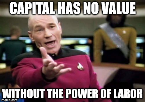 Picard Wtf Meme | CAPITAL HAS NO VALUE WITHOUT THE POWER OF LABOR | image tagged in memes,picard wtf | made w/ Imgflip meme maker