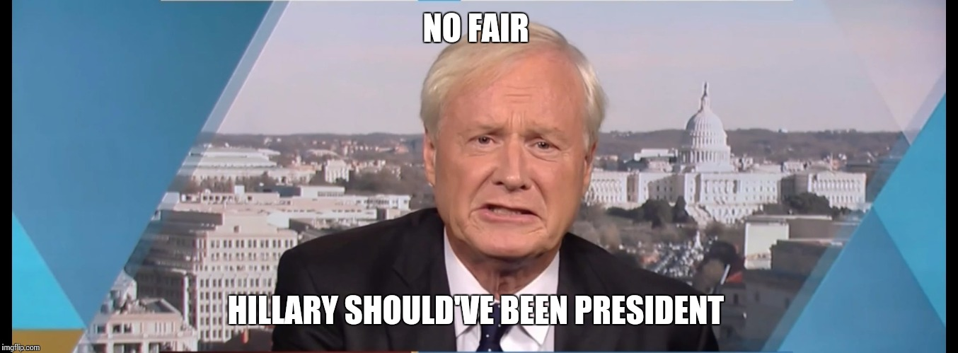 Chris Matthews | NO FAIR HILLARY SHOULD'VE BEEN PRESIDENT | image tagged in chris matthews | made w/ Imgflip meme maker