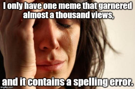 I'm so embarrassed, because I pride myself in being a Grammar Nazi! | I only have one meme that garnered almost a thousand views, and it contains a spelling error. | image tagged in memes,first world problems,grammar nazi,bad grammar and spelling memes,spelling error | made w/ Imgflip meme maker