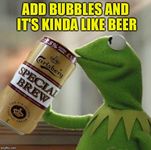 ADD BUBBLES AND IT'S KINDA LIKE BEER | made w/ Imgflip meme maker