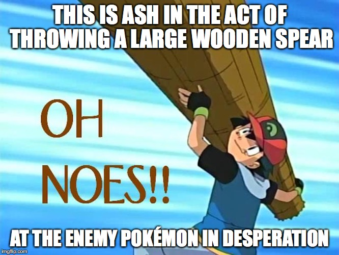 Cheating In Pokemon This Is Ash In The Act Of Throwing A Large Wooden Spear