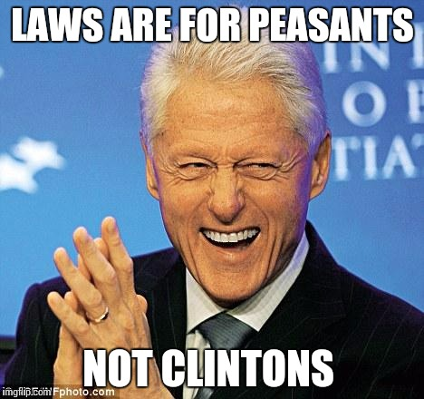 Bill Clinton | LAWS ARE FOR PEASANTS NOT CLINTONS | image tagged in bill clinton | made w/ Imgflip meme maker