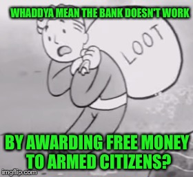 WHADDYA MEAN THE BANK DOESN'T WORK BY AWARDING FREE MONEY TO ARMED CITIZENS? | made w/ Imgflip meme maker