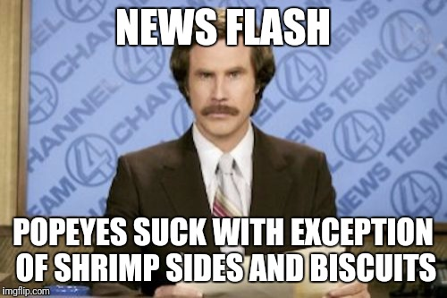 Ron Burgundy Meme | NEWS FLASH POPEYES SUCK WITH EXCEPTION OF SHRIMP SIDES AND BISCUITS | image tagged in memes,ron burgundy | made w/ Imgflip meme maker
