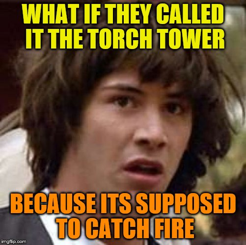 Conspiracy Keanu Meme | WHAT IF THEY CALLED IT THE TORCH TOWER BECAUSE ITS SUPPOSED TO CATCH FIRE | image tagged in memes,conspiracy keanu | made w/ Imgflip meme maker