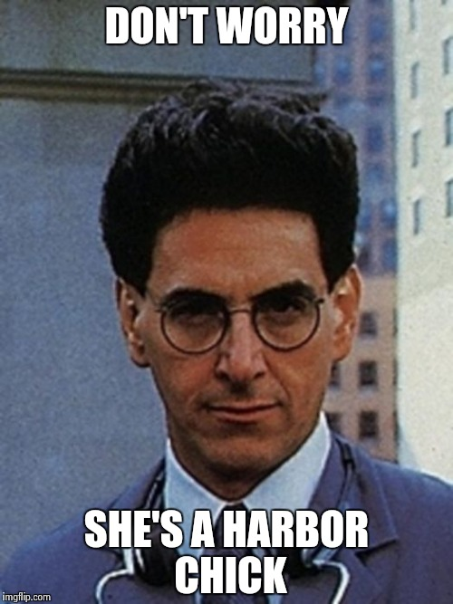 Egon Spengler | DON'T WORRY SHE'S A HARBOR CHICK | image tagged in egon spengler | made w/ Imgflip meme maker