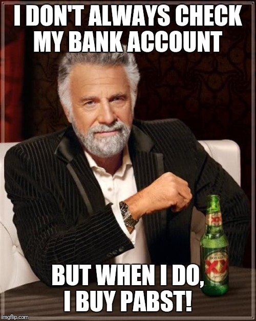 The Most Interesting Man In The World Meme | I DON'T ALWAYS CHECK MY BANK ACCOUNT BUT WHEN I DO, I BUY PABST! | image tagged in memes,the most interesting man in the world | made w/ Imgflip meme maker