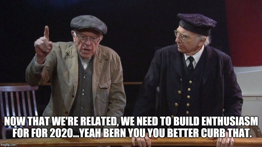 Feel the age | NOW THAT WE'RE RELATED, WE NEED TO BUILD ENTHUSIASM FOR FOR 2020...YEAH BERN YOU YOU BETTER CURB THAT. | image tagged in comedy,memes,larry david | made w/ Imgflip meme maker