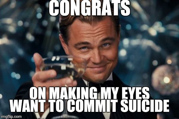 Leonardo Dicaprio Cheers Meme | CONGRATS ON MAKING MY EYES WANT TO COMMIT SUICIDE | image tagged in memes,leonardo dicaprio cheers | made w/ Imgflip meme maker