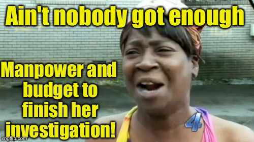 Aint Nobody Got Time For That Meme | Ain't nobody got enough Manpower and budget to finish her investigation! | image tagged in memes,aint nobody got time for that | made w/ Imgflip meme maker