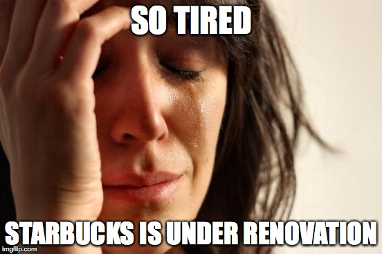 First World Problems Meme | SO TIRED STARBUCKS IS UNDER RENOVATION | image tagged in memes,first world problems | made w/ Imgflip meme maker