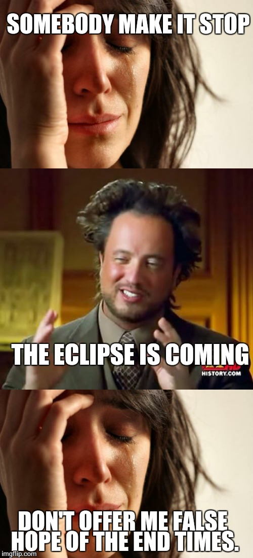 SOMEBODY MAKE IT STOP THE ECLIPSE IS COMING DON'T OFFER ME FALSE HOPE OF THE END TIMES. | made w/ Imgflip meme maker