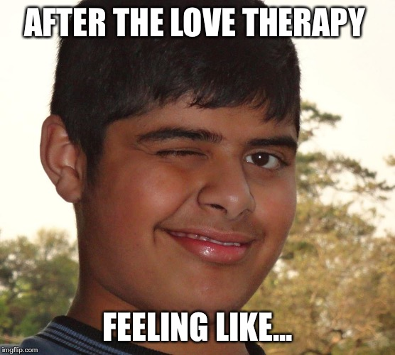 Socially Awkward Indian Kid |  AFTER THE LOVE THERAPY; FEELING LIKE... | image tagged in socially awkward indian kid | made w/ Imgflip meme maker
