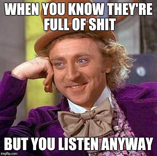 Creepy Condescending Wonka Meme | WHEN YOU KNOW THEY'RE FULL OF SHIT BUT YOU LISTEN ANYWAY | image tagged in memes,creepy condescending wonka | made w/ Imgflip meme maker