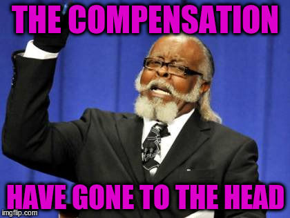 Too Damn High Meme | THE COMPENSATION HAVE GONE TO THE HEAD | image tagged in memes,too damn high | made w/ Imgflip meme maker