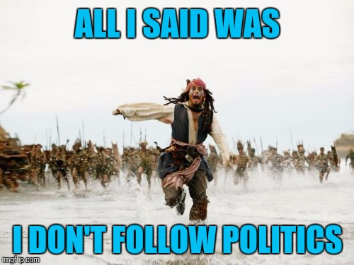 ALL I SAID WAS I DON'T FOLLOW POLITICS | made w/ Imgflip meme maker