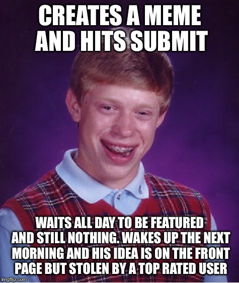 Just his luck | CREATES A MEME AND HITS SUBMIT WAITS ALL DAY TO BE FEATURED AND STILL NOTHING. WAKES UP THE NEXT MORNING AND HIS IDEA IS ON THE FRONT PAGE B | image tagged in memes,bad luck brian | made w/ Imgflip meme maker