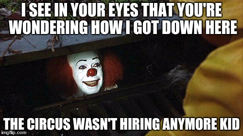 I SEE IN YOUR EYES THAT YOU'RE WONDERING HOW I GOT DOWN HERE THE CIRCUS WASN'T HIRING ANYMORE KID | image tagged in clown | made w/ Imgflip meme maker