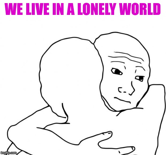 WE LIVE IN A LONELY WORLD | made w/ Imgflip meme maker