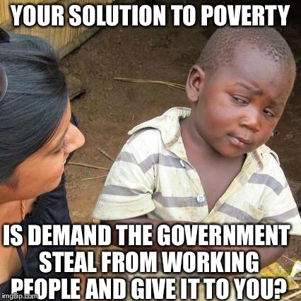 Third World Skeptical Kid Meme | YOUR SOLUTION TO POVERTY IS DEMAND THE GOVERNMENT STEAL FROM WORKING PEOPLE AND GIVE IT TO YOU? | image tagged in memes,third world skeptical kid | made w/ Imgflip meme maker