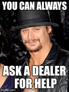 YOU CAN ALWAYS ASK A DEALER FOR HELP | made w/ Imgflip meme maker