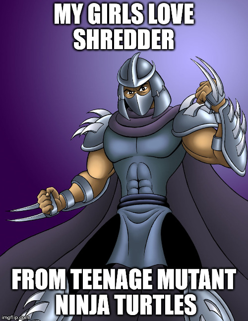 MY GIRLS LOVE SHREDDER FROM TEENAGE MUTANT NINJA TURTLES | made w/ Imgflip meme maker