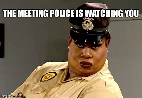 THE MEETING POLICE IS WATCHING YOU | made w/ Imgflip meme maker