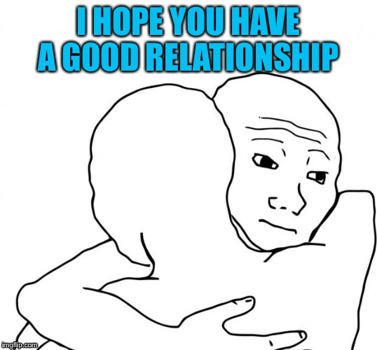I HOPE YOU HAVE A GOOD RELATIONSHIP | made w/ Imgflip meme maker