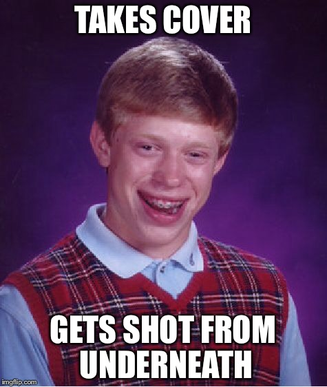 Bad Luck Brian Meme | TAKES COVER GETS SHOT FROM UNDERNEATH | image tagged in memes,bad luck brian | made w/ Imgflip meme maker