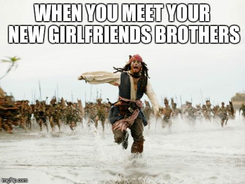 Jack Sparrow Being Chased Meme | WHEN YOU MEET YOUR NEW GIRLFRIENDS BROTHERS | image tagged in memes,jack sparrow being chased | made w/ Imgflip meme maker
