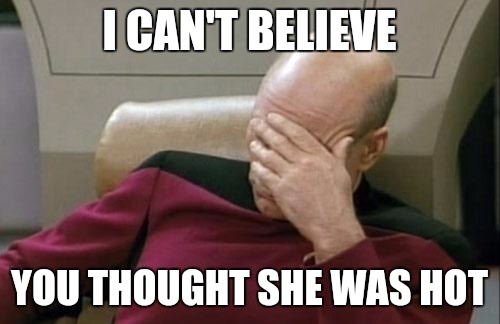Captain Picard Facepalm Meme | I CAN'T BELIEVE YOU THOUGHT SHE WAS HOT | image tagged in memes,reactions,wow,dude,lol | made w/ Imgflip meme maker