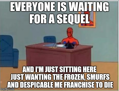 Spiderman Computer Desk Meme | EVERYONE IS WAITING FOR A SEQUEL AND I'M JUST SITTING HERE JUST WANTING THE FROZEN, SMURFS AND DESPICABLE ME FRANCHISE TO DIE | image tagged in memes,spiderman computer desk,spiderman | made w/ Imgflip meme maker